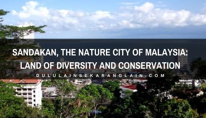 SANDAKAN, The Nature City of Malaysia: Land of Diversity and Conservation